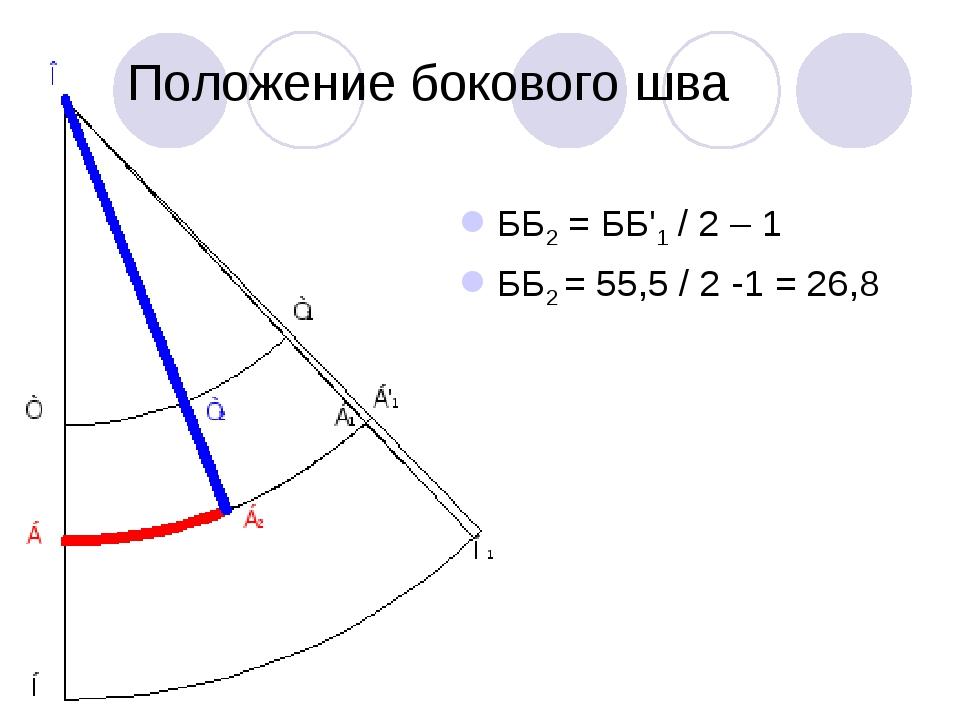 Положение бокового шва ББ2 = ББ'1 / 2 – 1 ББ2 = 55,5 / 2 -1 = 26,8