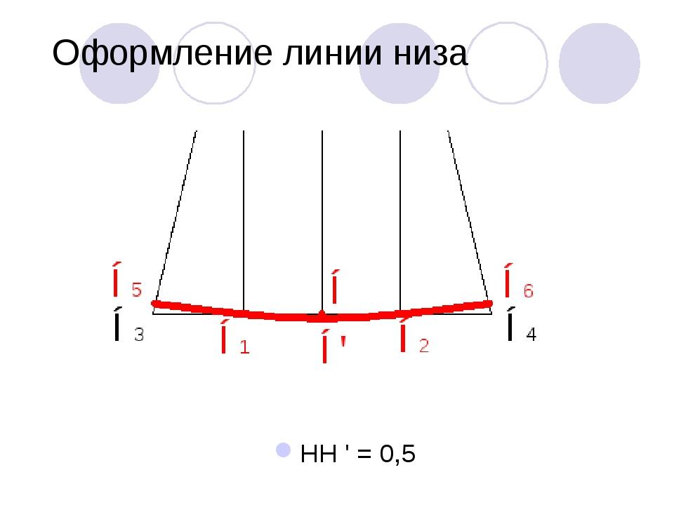 Оформление линии низа НН ' = 0,5