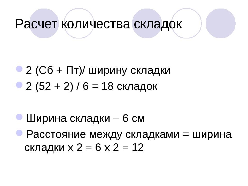 Расчет количества складок 2 (Сб + Пт)/ ширину складки 2 (52 + 2) / 6 = 18 скл...