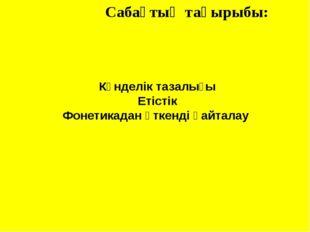 Сабақтың тақырыбы: Күнделік тазалығы Етістік Фонетикадан өткенді қайталау