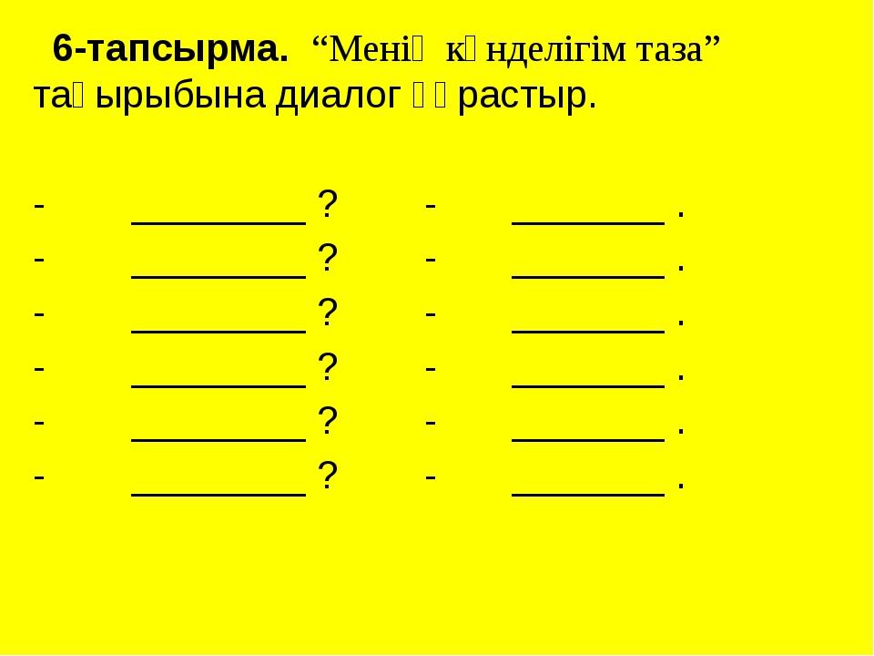 """6-тапсырма. """"Менің күнделігім таза"""" тақырыбына диалог құрастыр. - ________ ?..."""