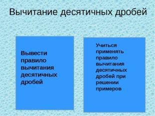 Вычитание десятичных дробей Вывести правило вычитания десятичных дробей Учить