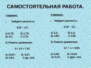 САМОСТОЯТЕЛЬНАЯ РАБОТА. I вариант. Найдите разность: 4,25 – 2,5. а) 6,75; б)