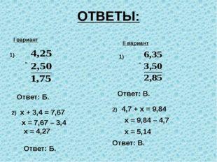 ОТВЕТЫ: I вариант 1) II вариант 1) х + 3,4 = 7,67 х = 7,67 – 3,4 х = 4,27 Отв