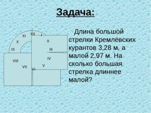 Задача: Длина большой стрелки Кремлёвских курантов 3,28 м, а малой 2,97 м. На