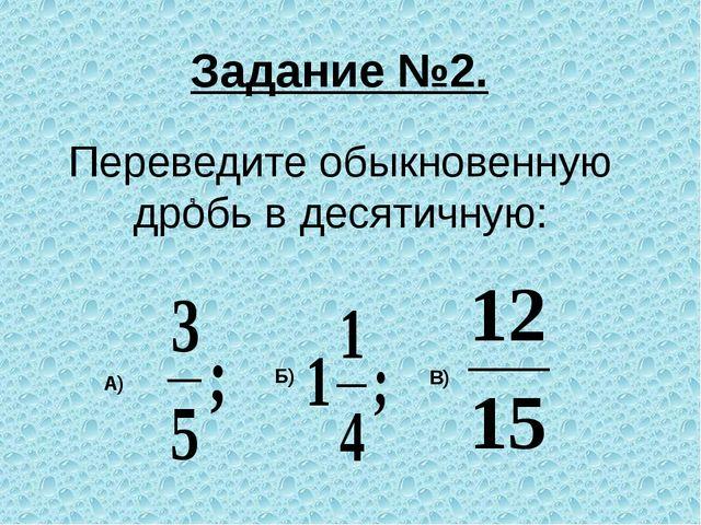 Переведите обыкновенную дробь в десятичную: А) Б) В) Задание №2.