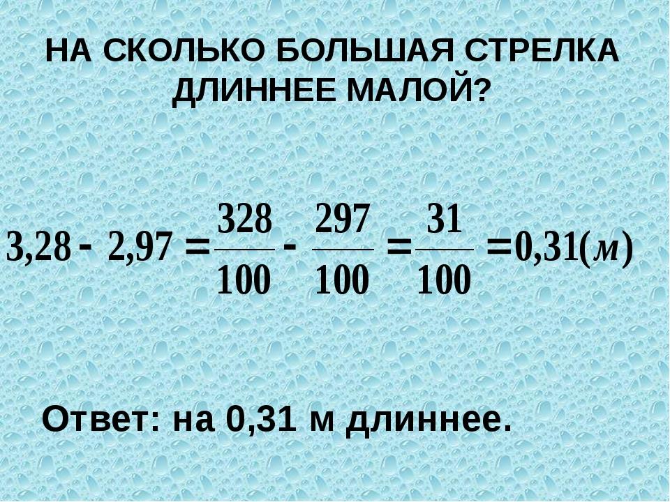 НА СКОЛЬКО БОЛЬШАЯ СТРЕЛКА ДЛИННЕЕ МАЛОЙ? Ответ: на 0,31 м длиннее.