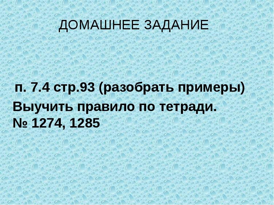 п. 7.4 стр.93 (разобрать примеры) Выучить правило по тетради. № 1274, 1285 ДО...
