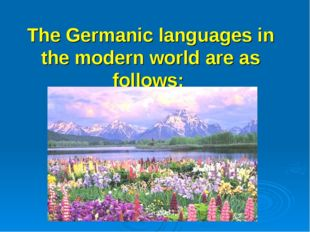 The Germanic languages in the modern world are as follows: