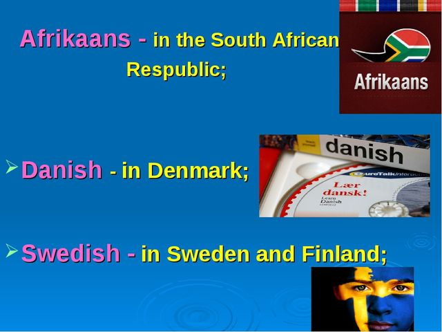 Afrikaans - in the South African Respublic; Danish - in Denmark; Swedish - in...
