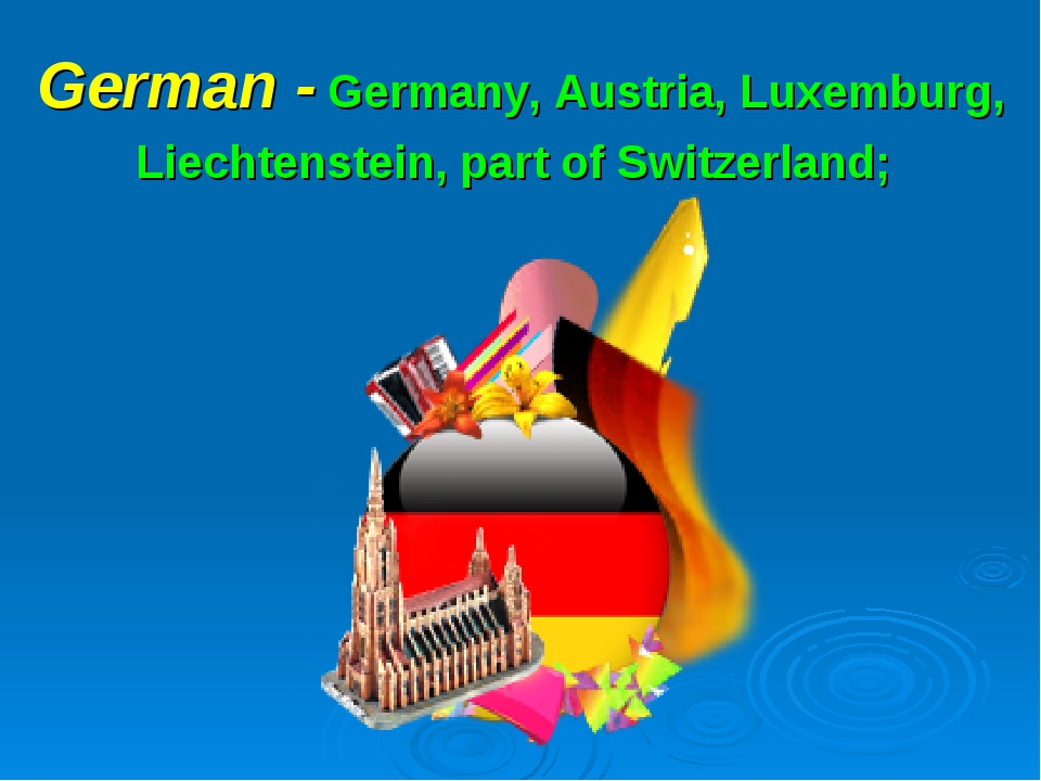 German - Germany, Austria, Luxemburg, Liechtenstein, part of Switzerland;