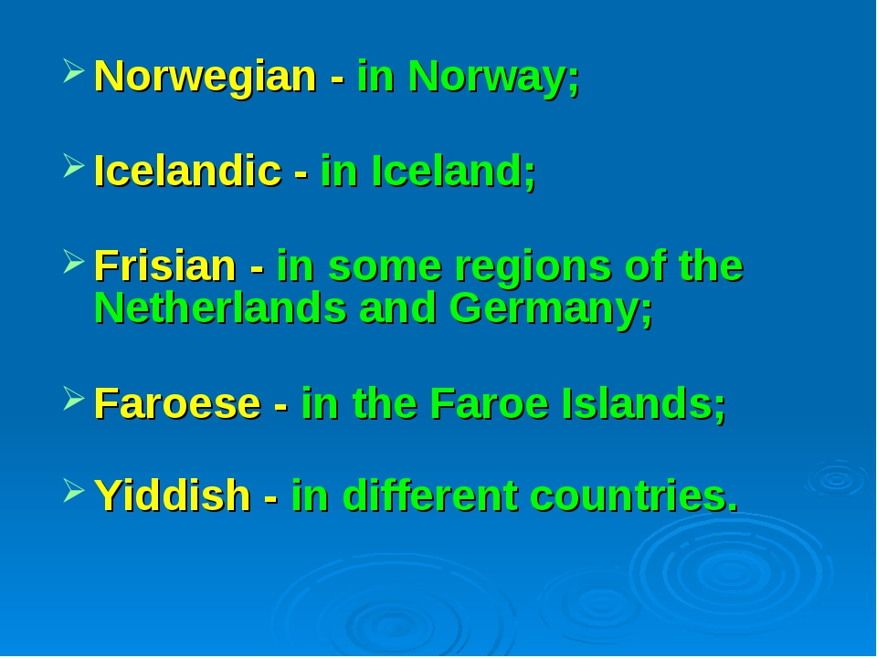 Norwegian - in Norway; Icelandic - in Iceland; Frisian - in some regions of t...