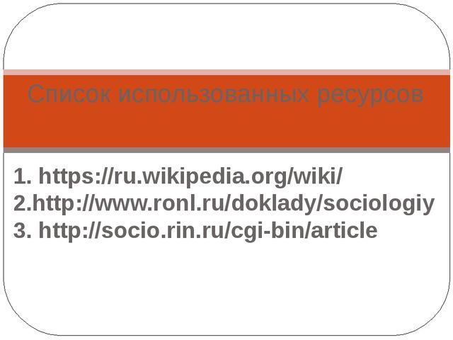 1. https://ru.wikipedia.org/wiki/ 2.http://www.ronl.ru/doklady/sociologiy 3....