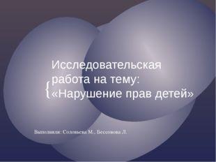 Исследовательская работа на тему: «Нарушение прав детей» Выполнили: Соловьева