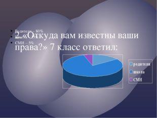 2.«Откуда вам известны ваши права?» 7 класс ответил: Родители – 80% Школа – 1