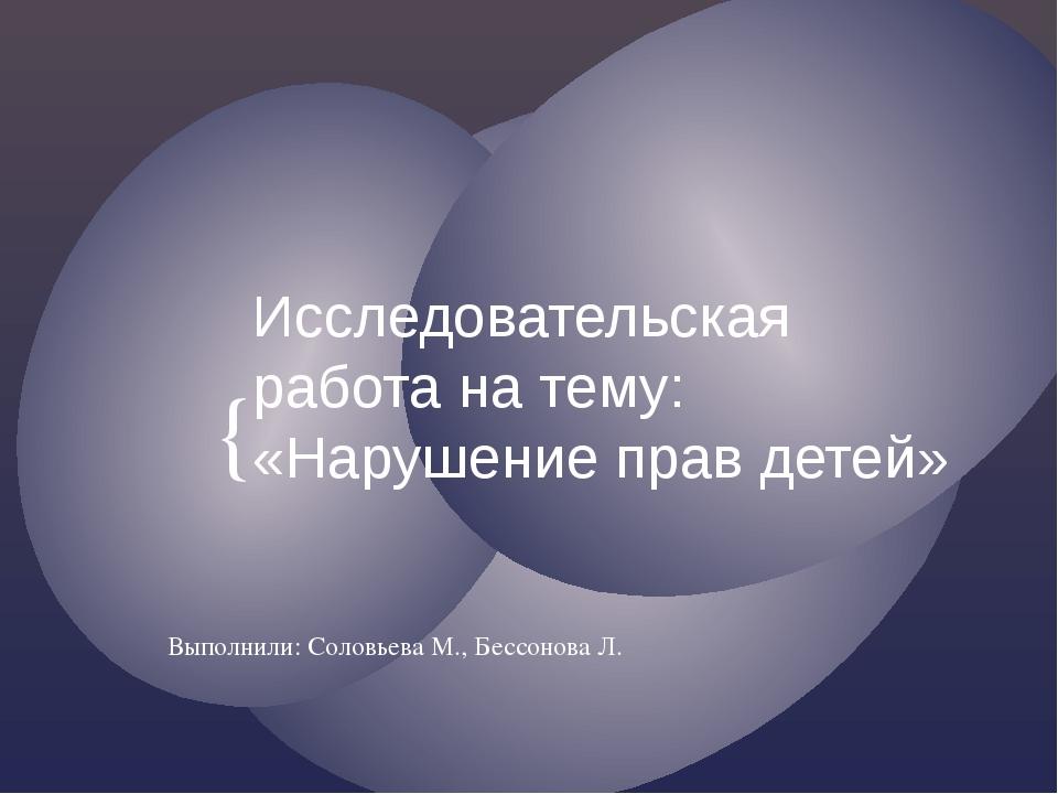 Исследовательская работа на тему: «Нарушение прав детей» Выполнили: Соловьева...