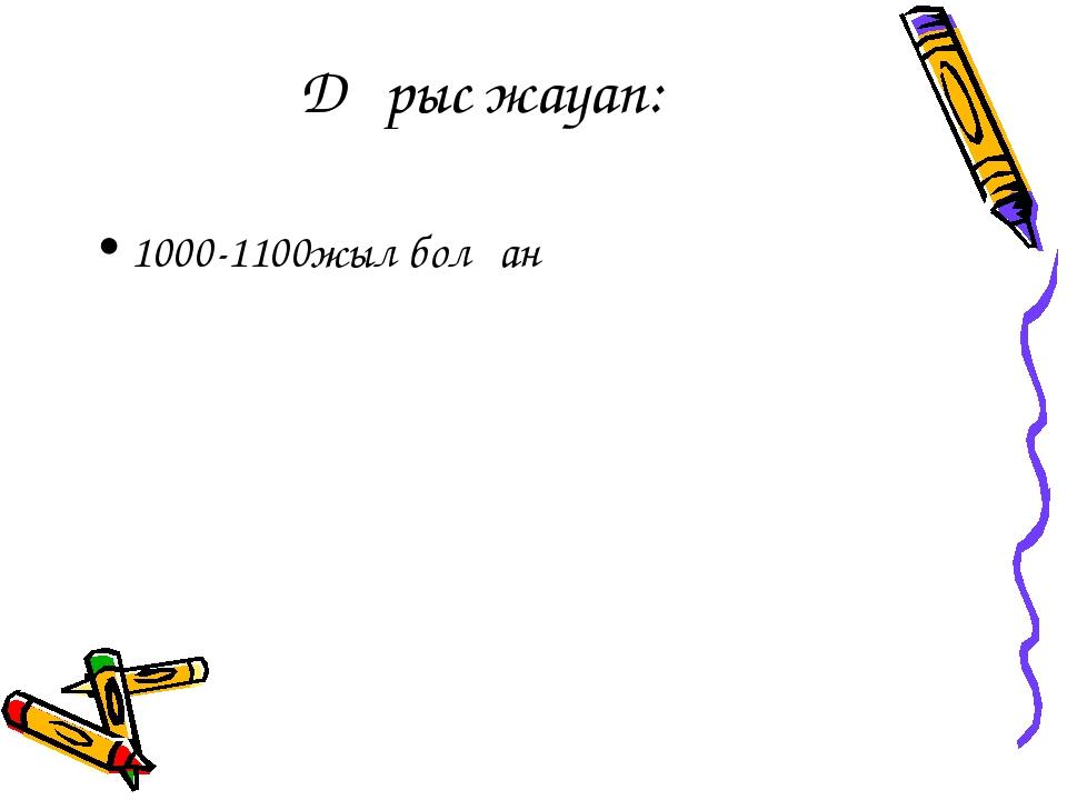 Дұрыс жауап: 1000-1100жыл болған