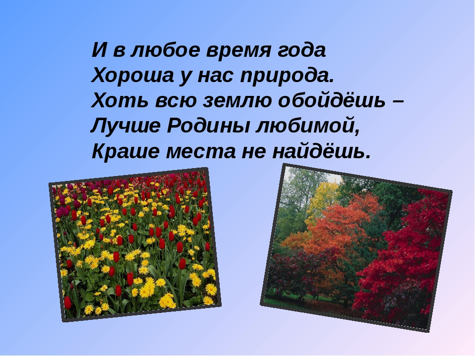 И в любое время года Хороша у нас природа. Хоть всю землю обойдёшь – Лучш...
