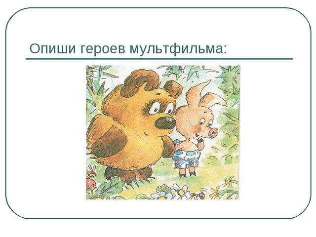 Опиши героев мультфильма:
