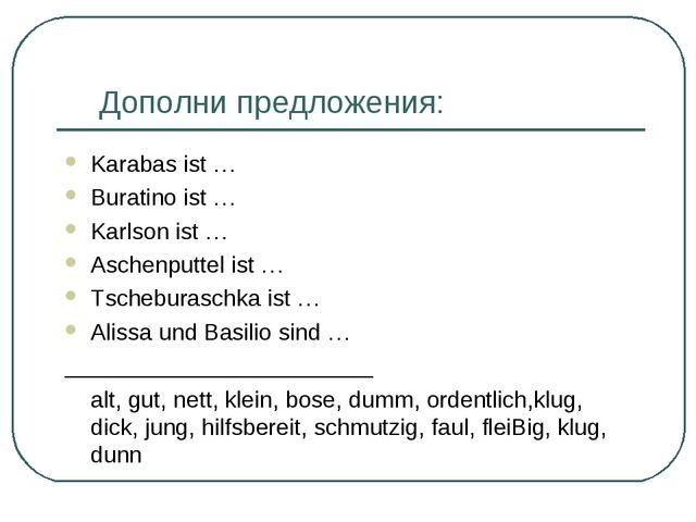 Дополни предложения: Karabas ist … Buratino ist … Karlson ist … Aschenputtel...