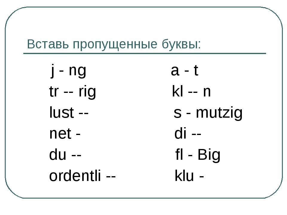 Вставь пропущенные буквы: j - ng a - t tr -- rig kl -- n lust -- s - mutzig n...