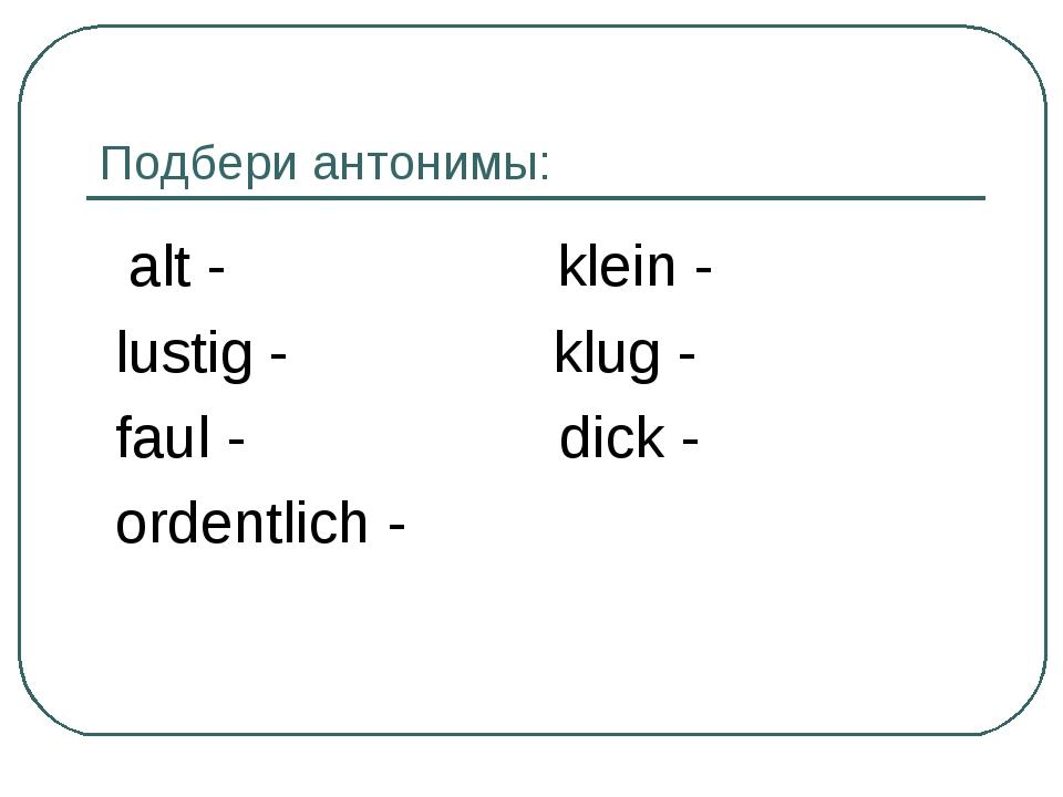 Подбери антонимы: alt - klein - lustig - klug - faul - dick - ordentlich -