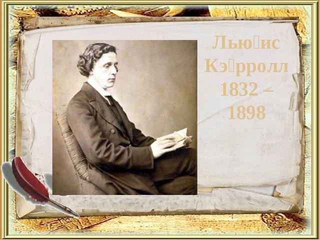 Лью́ис Кэ́рролл 1832 – 1898