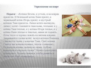 Упражнение на ковре Педагог: «Котики бегали, и устали, и на коврик прилегли.