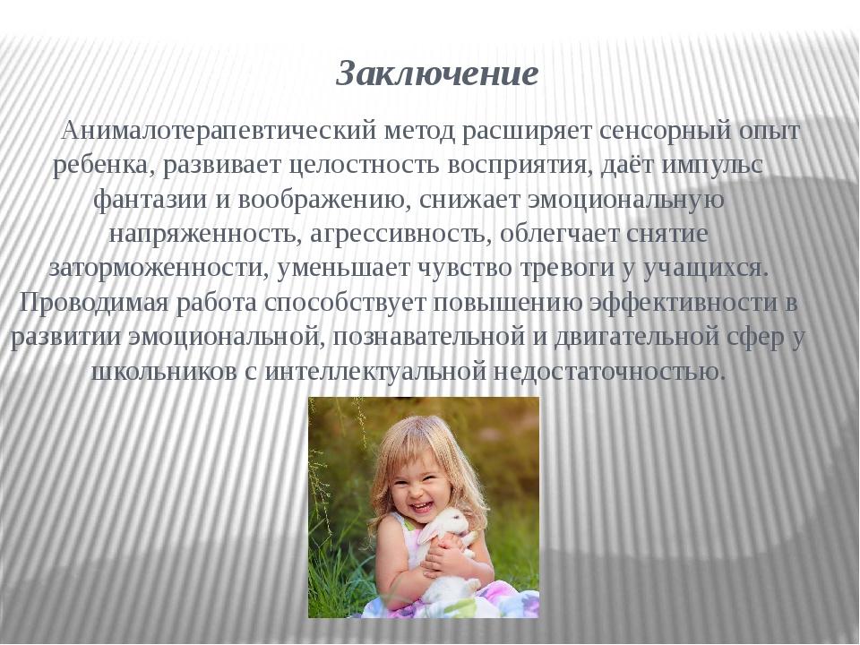 Заключение Анималотерапевтический метод расширяет сенсорный опыт ребенка, раз...