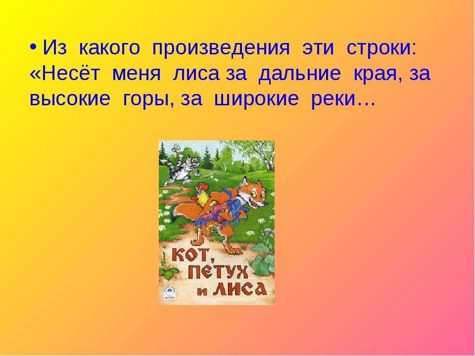 Из какого произведения эти строки: «Несёт меня лиса за дальние края, за высо...