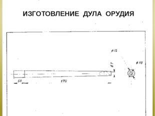 ИЗГОТОВЛЕНИЕ ДУЛА ОРУДИЯ № Наименование Кол-во Масштаб материал 1 Дуло орудия