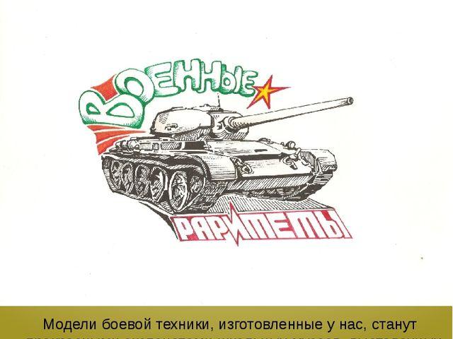ТОВАРНЫЙ ЗНАК И РЕКЛАМА Модели боевой техники, изготовленные у нас, станут пр...