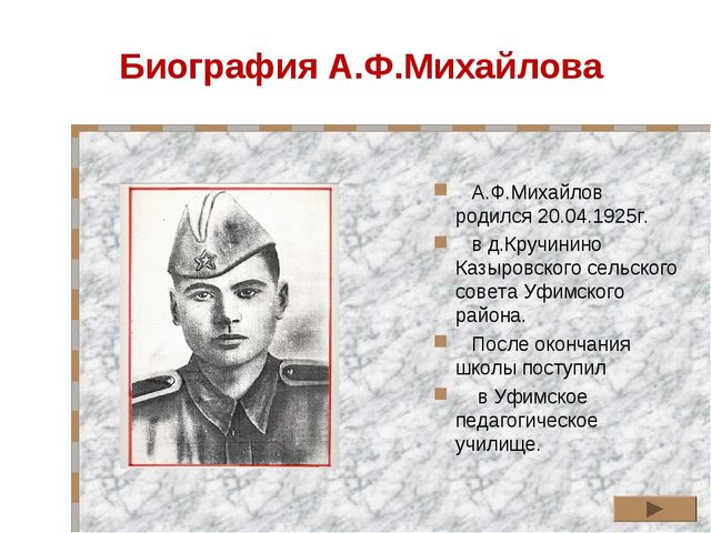 Биография А.Ф.Михайлова А.Ф.Михайлов родился 20.04.1925г. в д.Кручинино Казыр...