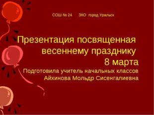 Презентация посвященная весеннему празднику 8 марта Подготовила учитель начал