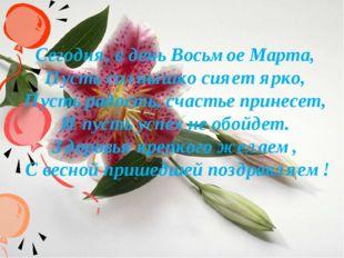 Сегодня, в день Восьмое Марта, Пусть солнышко сияет ярко, Пусть радость, счас