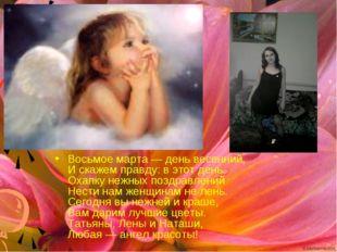 Восьмое марта — день весенний, И скажем правду: в этот день Охапку нежных поз
