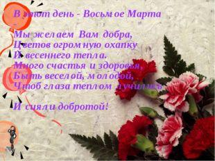 В этот день - Восьмое Марта - Мы желаем Вам добра, Цветов огромную охапку И в