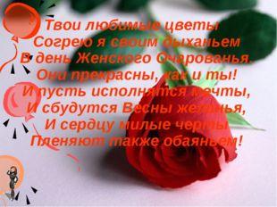 Твои любимые цветы Согрею я своим дыханьем В день Женского Очарованья. Они пр