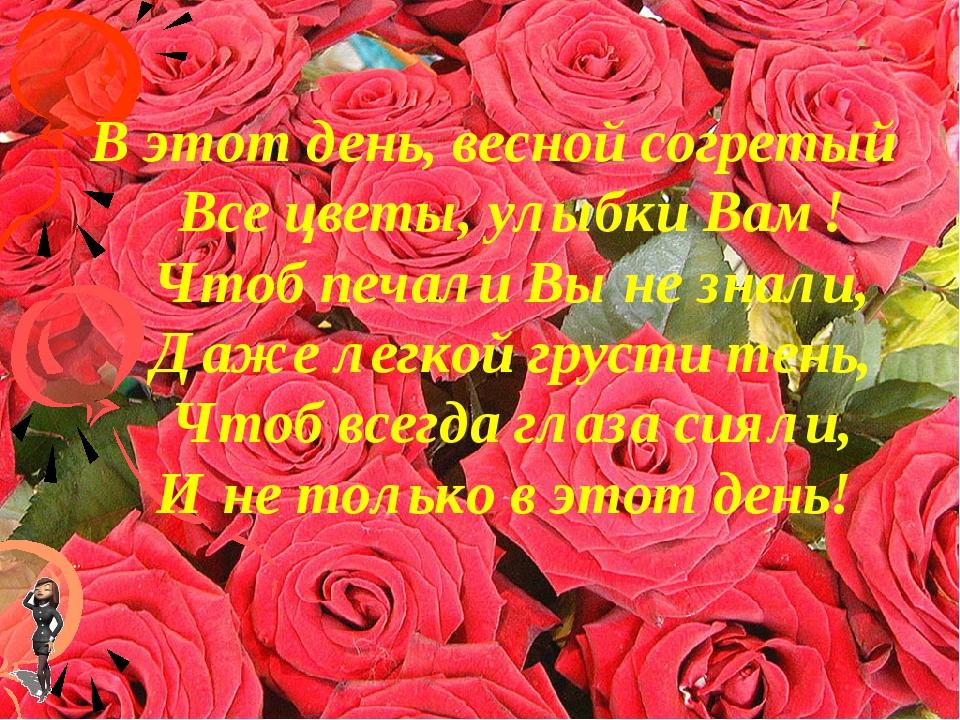 В этот день, весной согретый Все цветы, улыбки Вам! Чтоб печали Вы не знали,...