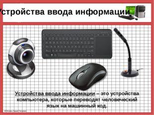 Устройства ввода информации Устройства ввода информации – это устройства ком