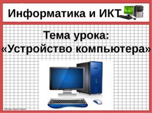 Информатика и ИКТ Тема урока: «Устройство компьютера» © Фокина Лидия Петровн