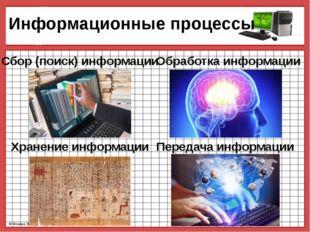Информационные процессы Сбор (поиск) информации Обработка информации Хранени