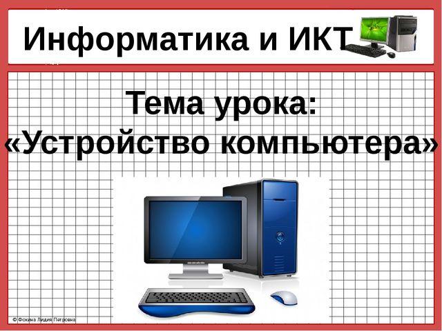 Информатика и ИКТ Тема урока: «Устройство компьютера» © Фокина Лидия Петровн...