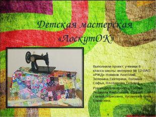 Детская мастерская «ЛоскутОК» Выполнили проект: ученики 6 класса школы -интер