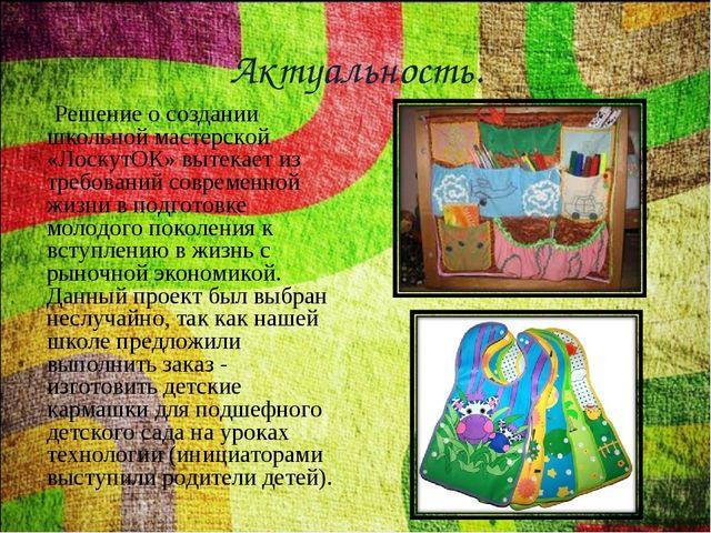 Актуальность. Решение о создании школьной мастерской «ЛоскутОК» вытекает из т...