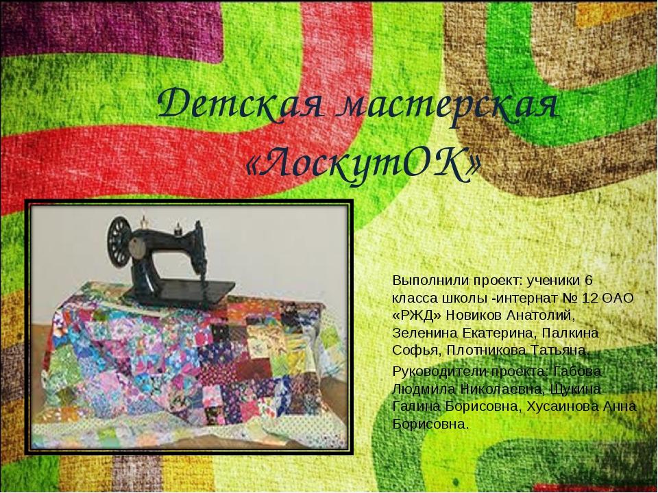 Детская мастерская «ЛоскутОК» Выполнили проект: ученики 6 класса школы -интер...