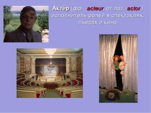 Актёр (фр. acteur, от лат.actor) исполнитель ролей в спектаклях, пьесах и