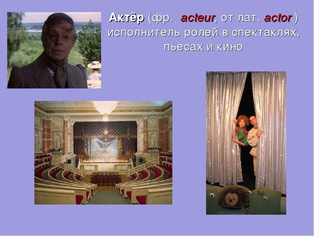 Актёр (фр. acteur, от лат.actor) исполнитель ролей в спектаклях, пьесах и...