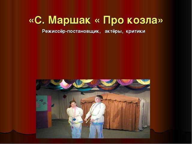 «С. Маршак « Про козла» Режиссёр-постановщик, актёры, критики