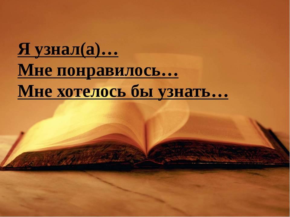 Я узнал(а)… Мне понравилось… Мне хотелось бы узнать…